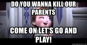 frozen do you want to build a snowman - Do you wanna kill our parents Come on let's go and play!
