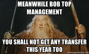 Gandalf - Meanwhile BOB TOP Management You shall not get any transfer this year too