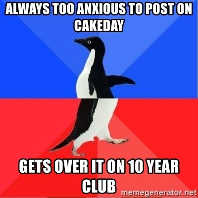 Socially Awkward to Awesome Penguin - Always too anxious to post on cakeday Gets over it on 10 year club