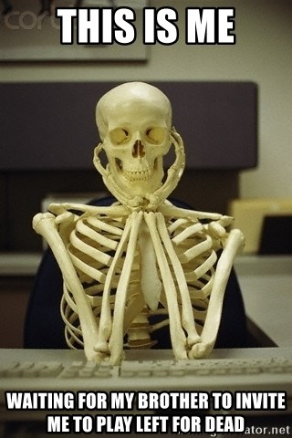 Skeleton waiting - This is me Waiting for my brother to invite me to play left for dead