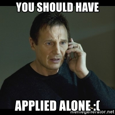 I will Find You Meme - You should have applied alone :(