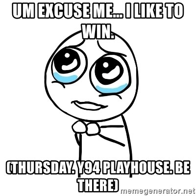 pleaseguy  - um excuse me... i like to win. (thursday. y94 playhouse. be there)