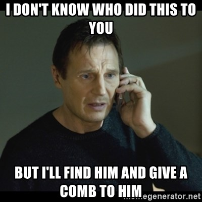 I will Find You Meme - I don't know who did this to you But I'll find him and give a comb to him