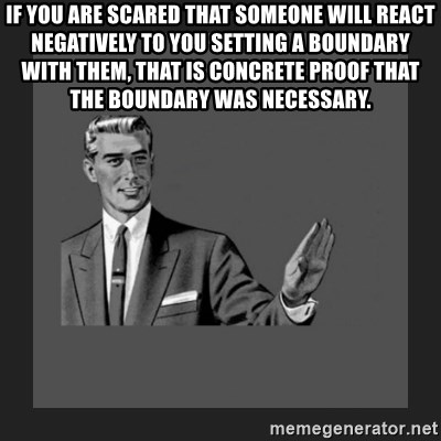 kill yourself guy blank - If you are scared that someone will react negatively to you setting a boundary with them, that is concrete proof that the boundary was necessary.