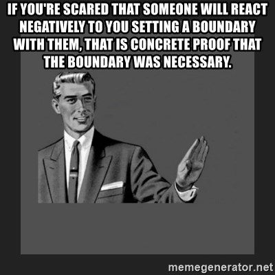 kill yourself guy blank - If you're scared that someone will react negatively to you setting a boundary with them, that is concrete proof that the boundary was necessary.