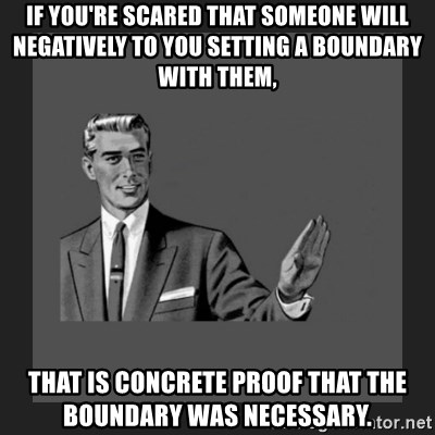 kill yourself guy blank - If you're scared that someone will negatively to you setting a boundary with them, that is concrete proof that the boundary was necessary.