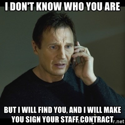 I will Find You Meme - I DON'T KNOW WHO YOU ARE BUT I WILL FIND YOU, AND I WILL MAKE YOU SIGN YOUR STAFF CONTRACT
