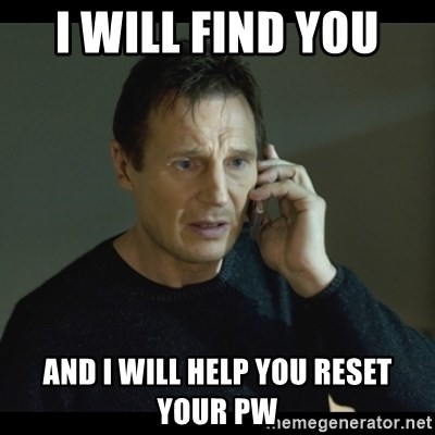 I will Find You Meme - I will find you  And I WILL help you reset your PW