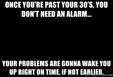 Blank Black - Once you're past your 30's, you don't need an alarm... Your problems are gonna wake you up right on time, if not earlier.
