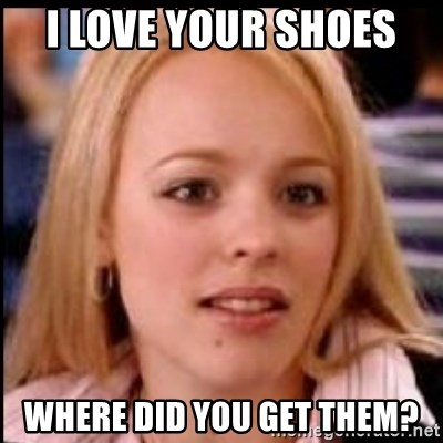 regina george fetch - I love your shoes  Where did you get them?