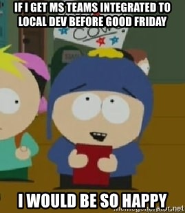 Craig would be so happy - If I get MS Teams integrated to local dev before Good Friday I would be so happy