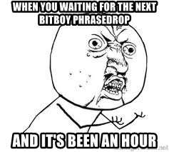 Y U SO - When you waiting for the next BitBoy phrasedrop And it's been an hour