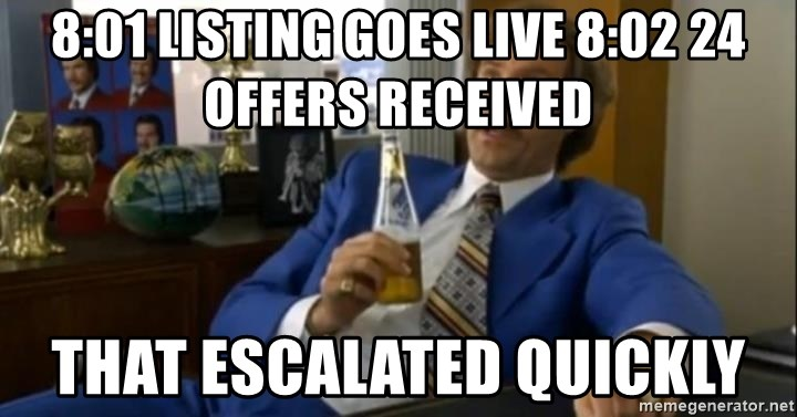 That escalated quickly-Ron Burgundy - 8:01 Listing Goes Live 8:02 24 Offers Received That escalated quickly