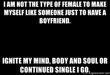 Blank Black - I am not the type of female to make myself like someone just to have a boyfriend.  Ignite my mind, body and soul or continued single I go.