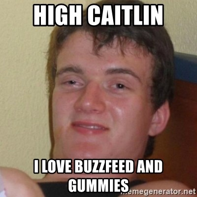 Stoner Stanley - High Caitlin I love buzzfeed and gummies