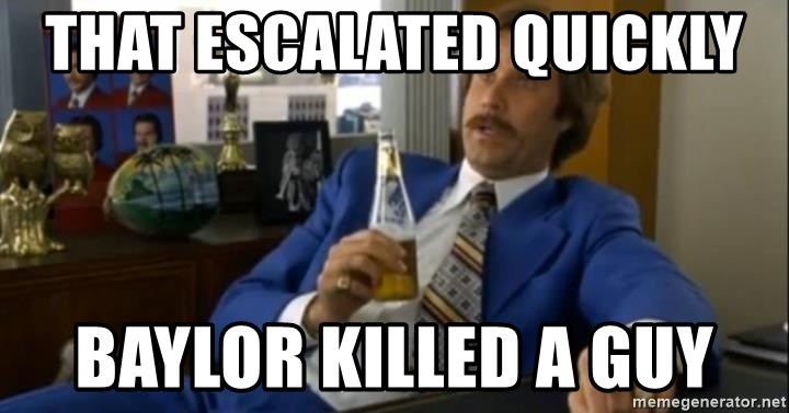 That escalated quickly-Ron Burgundy - That escalated quickly  Baylor killed a guy