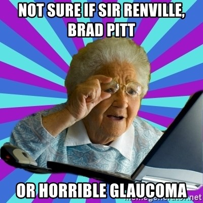old lady - Not sure if Sir renville, brad pitt or horrible glaucoma