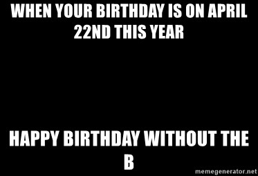 Blank Black - When your birthday is on April 22nd this year Happy Birthday without the B