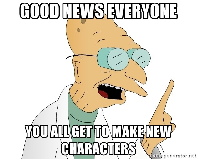 Good News Everyone - Good news everyone You all get to make new characters
