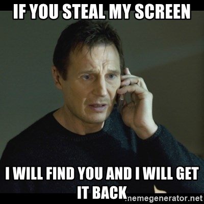 I will Find You Meme - If you steal my screen I will find you and I will get it back