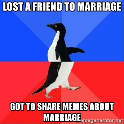 Socially Awkward to Awesome Penguin - Lost a Friend to marriage Got to share memes about marriage