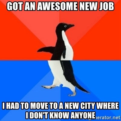 Socially Awesome Awkward Penguin - Got an awesome new job I had to move to a new city where I don't know anyone