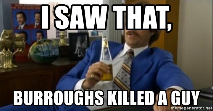 That escalated quickly-Ron Burgundy - I saw that, Burroughs killed a guy