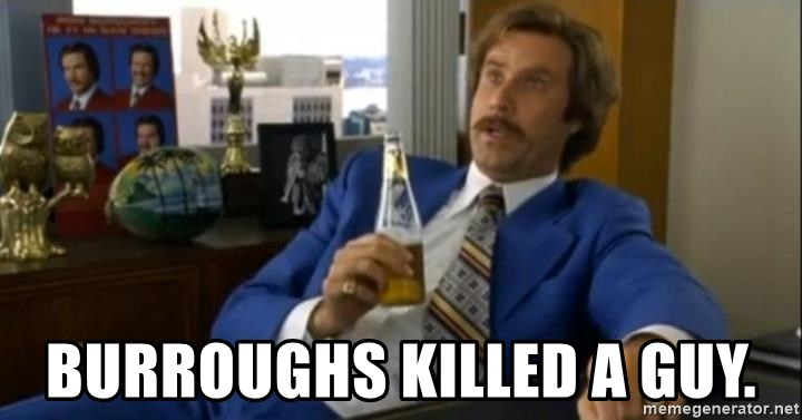 That escalated quickly-Ron Burgundy - Burroughs killed a guy.