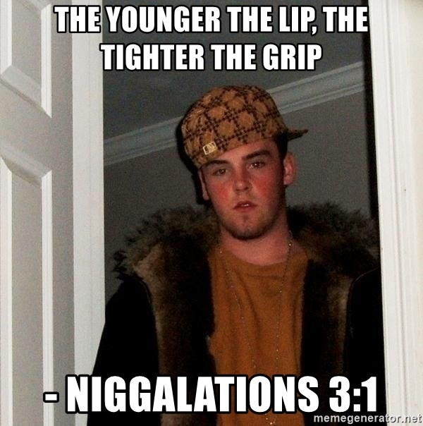 Scumbag Steve - The younger the lip, the tighter the grip - Niggalations 3:1