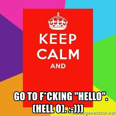 """Keep calm and - Go to f*cking """"Hello"""".  (hell o). :-)))"""