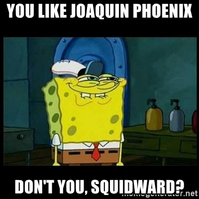 Don't you, Squidward? - You like Joaquin Phoenix  Don't you, Squidward?