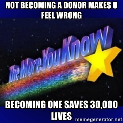 The more you know - not becoming a donor makes u feel wrong  becoming one saves 30,000 lives