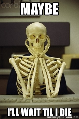 Skeleton waiting - maybe i'll wait til i die