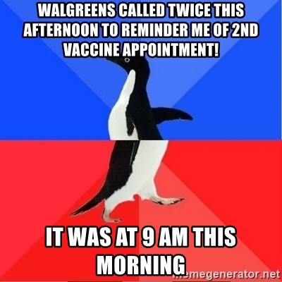 Socially Awkward to Awesome Penguin - Walgreens called twice this afternoon to reminder me of 2nd vaccine appointment! It was at 9 am this morning
