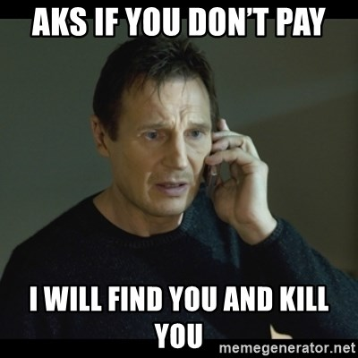 I will Find You Meme - Aks if you don't pay I will find you and kill you
