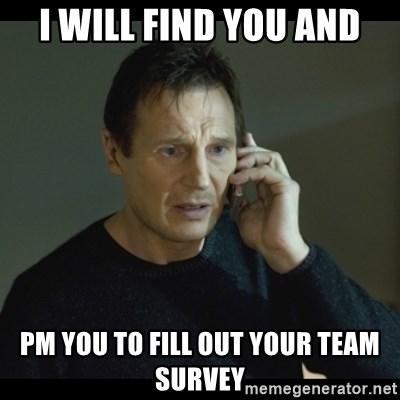 I will Find You Meme - I will find you and PM you to fill out your Team Survey