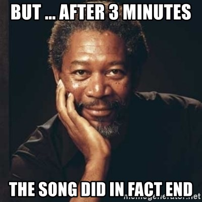 Morgan Freeman - but ... after 3 minutes the song did in fact end