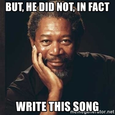 Morgan Freeman - but, he did not, in fact write this song
