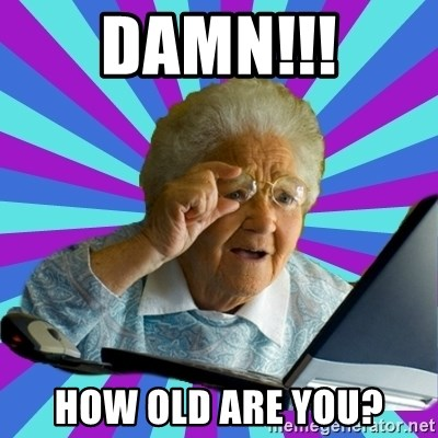 old lady - Damn!!! How OLD are you?