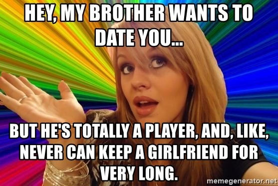 Dumb Blonde - Hey, my brother wants to date you... But he's totally a player, and, like, never can keep a girlfriend for very long.