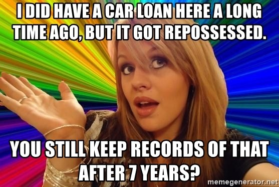 Dumb Blonde - I did have a car loan here a long time ago, but it got repossessed. You still keep records of that after 7 years?