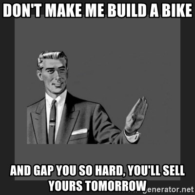 kill yourself guy blank - Don't make me build a bike And gap you so hard, you'll sell yours tomorrow