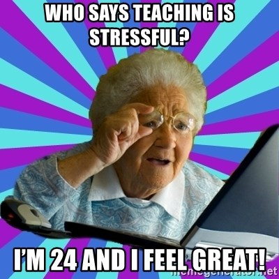 old lady - Who says teaching is stressful? I'm 24 and I feel great!
