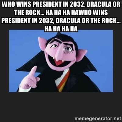 The Count from Sesame Street - who wins president in 2032, Dracula or the rock... ha ha ha hawho wins president in 2032, Dracula or the rock... ha ha ha ha