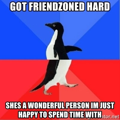 Socially Awkward to Awesome Penguin - Got friendzoned hard Shes a wonderful person im just happy to spend time with