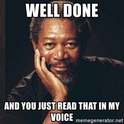 Morgan Freeman - Well Done and you just read that in my voice