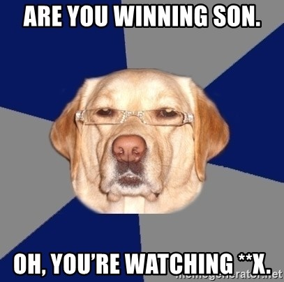 Racist Dawg - Are you winning son. Oh, you're watching **x.