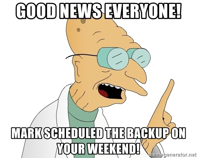 Good News Everyone - Good News Everyone!  Mark scheduled the backup on your weekend!