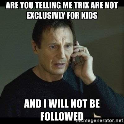 I will Find You Meme - are you telling me trix are not exclusivly for kids  and i will not be followed