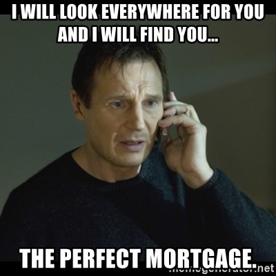 I will Find You Meme - I will look everywhere for you and I will find you... the perfect mortgage.